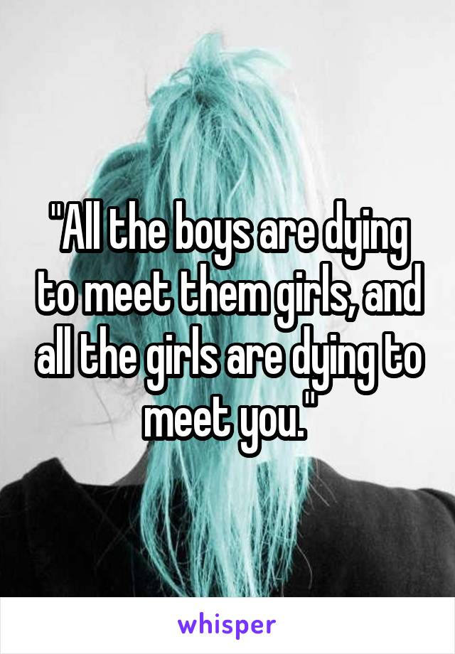 """""""All the boys are dying to meet them girls, and all the girls are dying to meet you."""""""