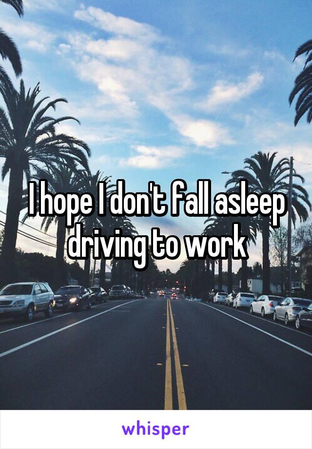 I hope I don't fall asleep driving to work