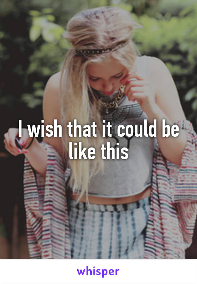 I wish that it could be like this