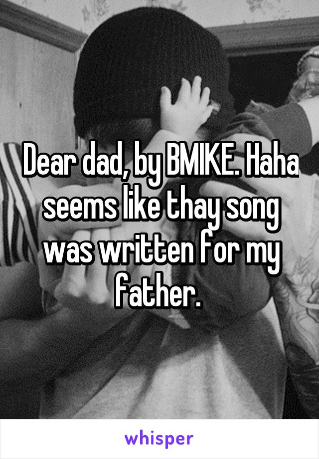 Dear dad, by BMIKE. Haha seems like thay song was written for my father.