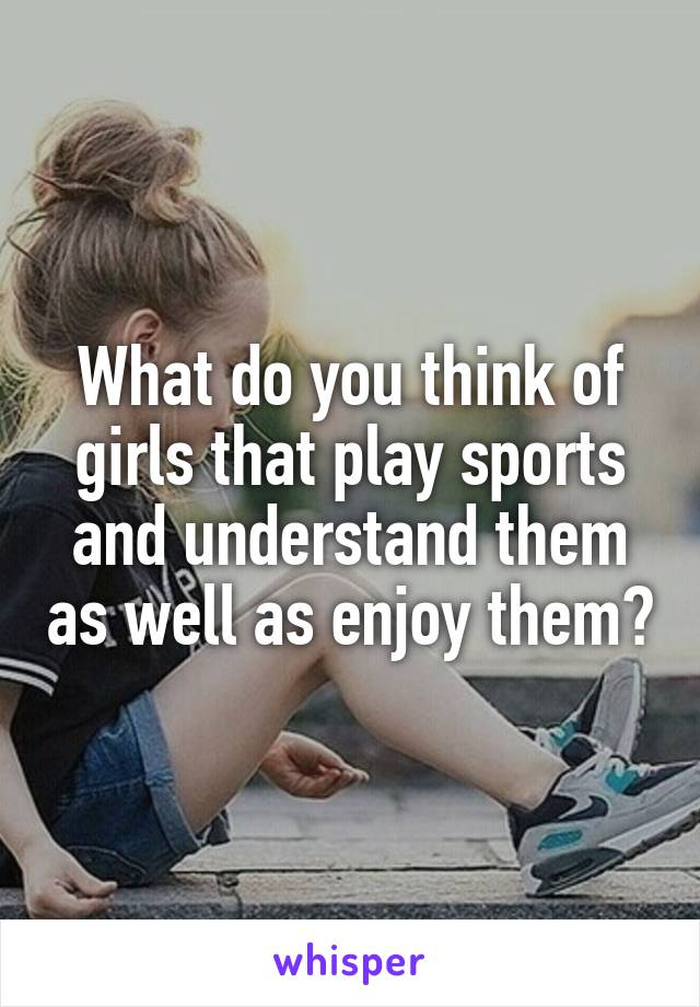 What do you think of girls that play sports and understand them as well as enjoy them?