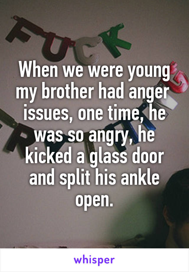 When we were young my brother had anger  issues, one time, he was so angry, he kicked a glass door and split his ankle open.