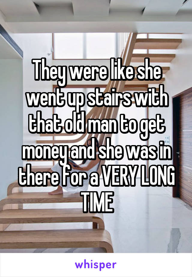 They were like she went up stairs with that old man to get money and she was in there for a VERY LONG TIME