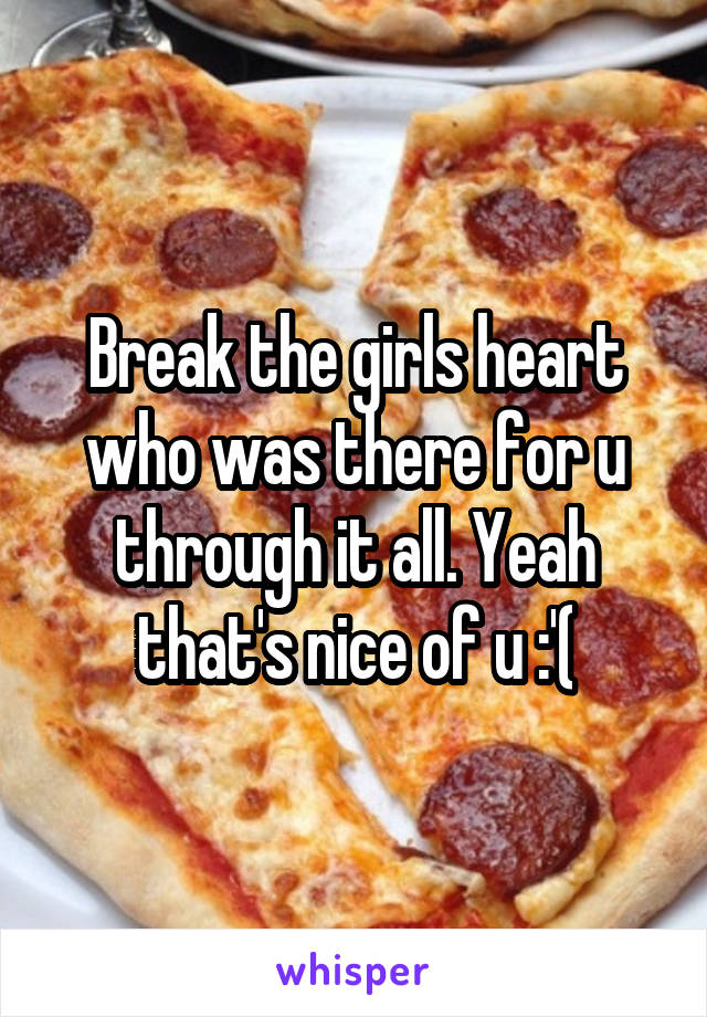 Break the girls heart who was there for u through it all. Yeah that's nice of u :'(
