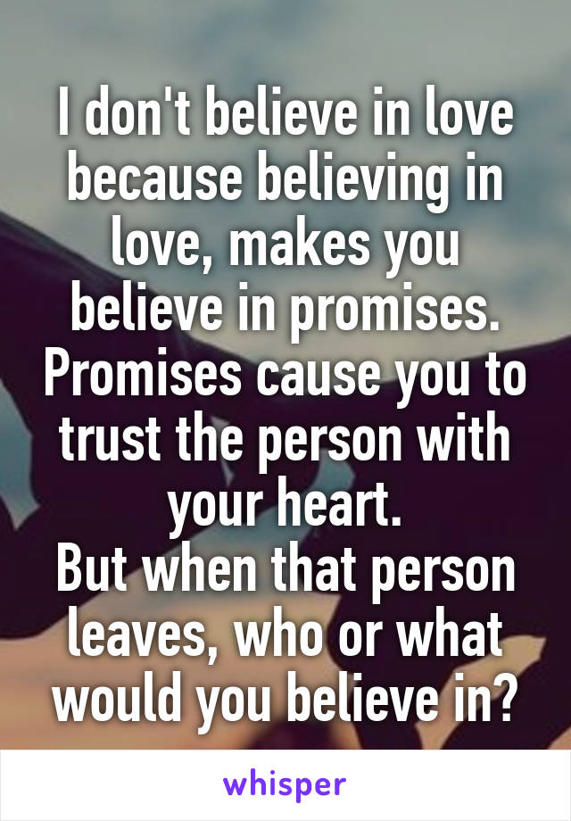 I don't believe in love because believing in love, makes you believe in promises. Promises cause you to trust the person with your heart. But when that person leaves, who or what would you believe in?