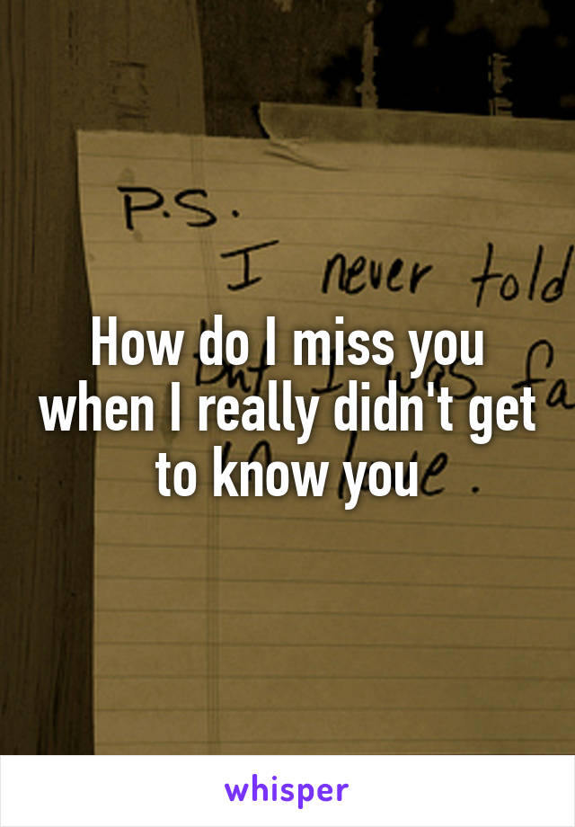 How do I miss you when I really didn't get to know you