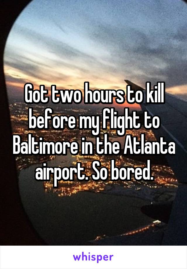 Got two hours to kill before my flight to Baltimore in the Atlanta airport. So bored.