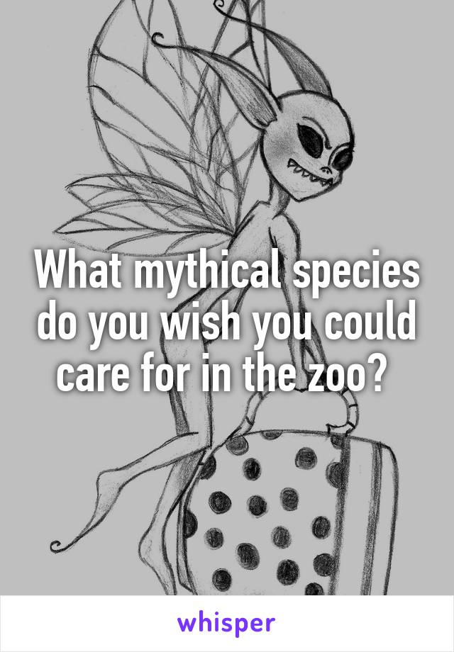 What mythical species do you wish you could care for in the zoo?