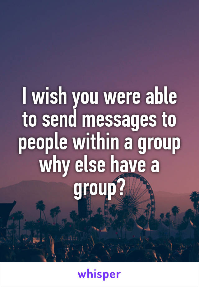 I wish you were able to send messages to people within a group why else have a group?