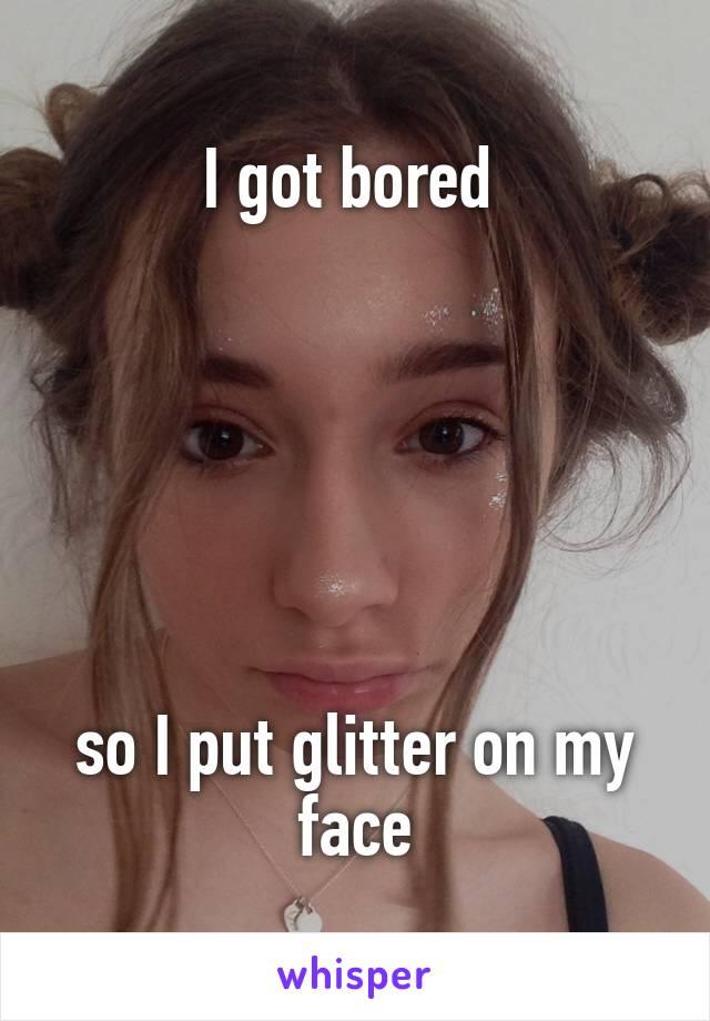 I got bored        so I put glitter on my face