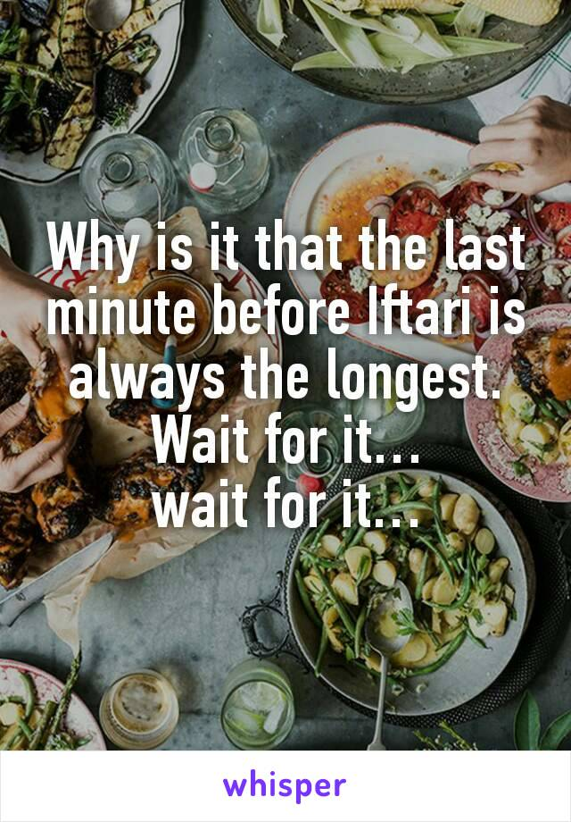 Why is it that the last minute before Iftari is always the longest. Wait for it… wait for it…