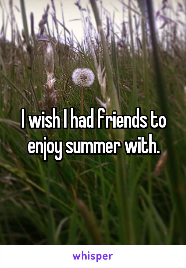 I wish I had friends to enjoy summer with.