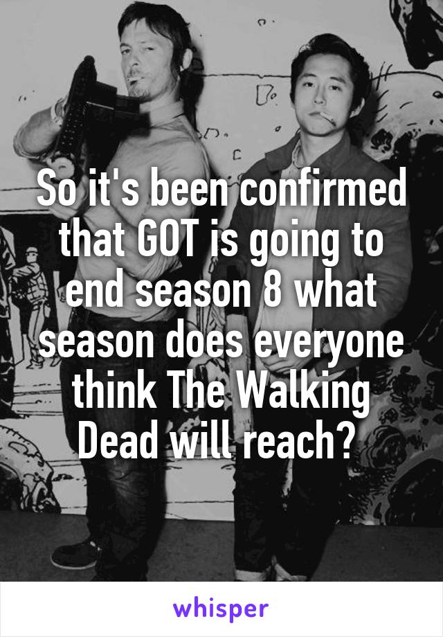 So it's been confirmed that GOT is going to end season 8 what season does everyone think The Walking Dead will reach?