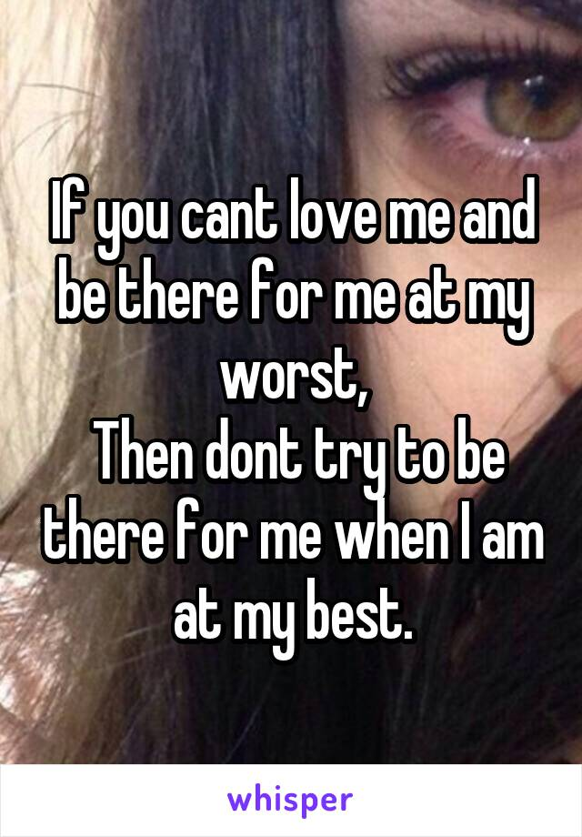 If you cant love me and be there for me at my worst,  Then dont try to be there for me when I am at my best.