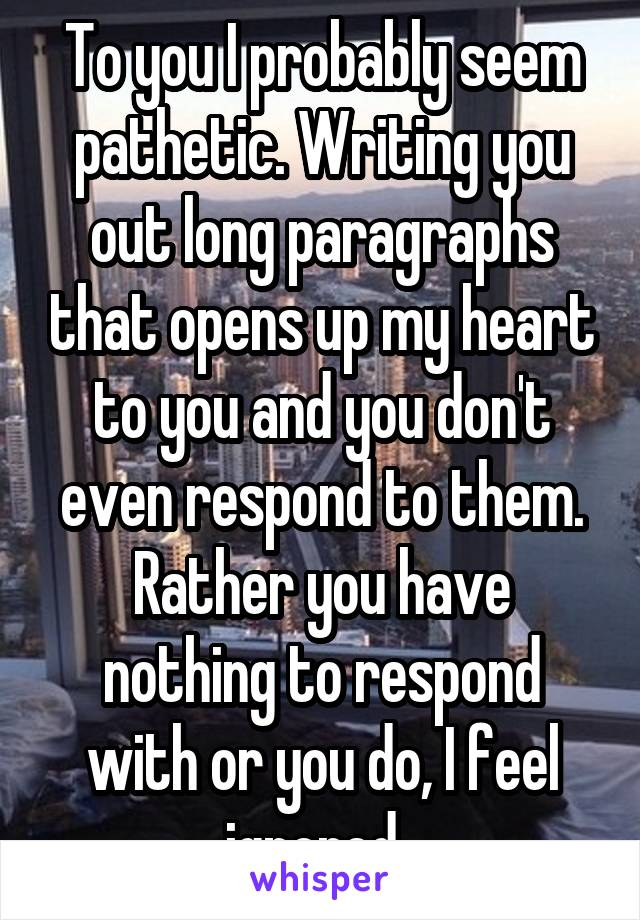 To you I probably seem pathetic. Writing you out long paragraphs that opens up my heart to you and you don't even respond to them. Rather you have nothing to respond with or you do, I feel ignored.