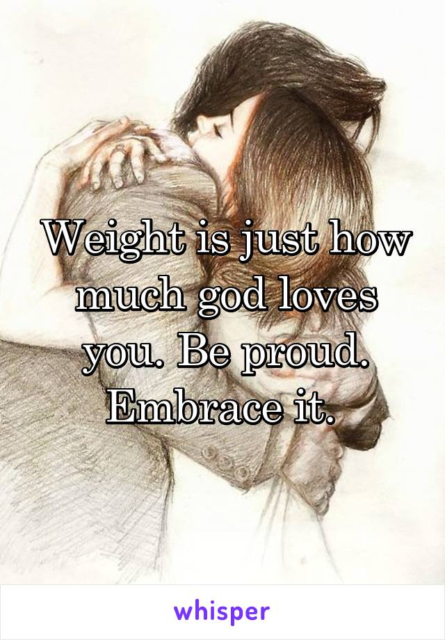 Weight is just how much god loves you. Be proud. Embrace it.