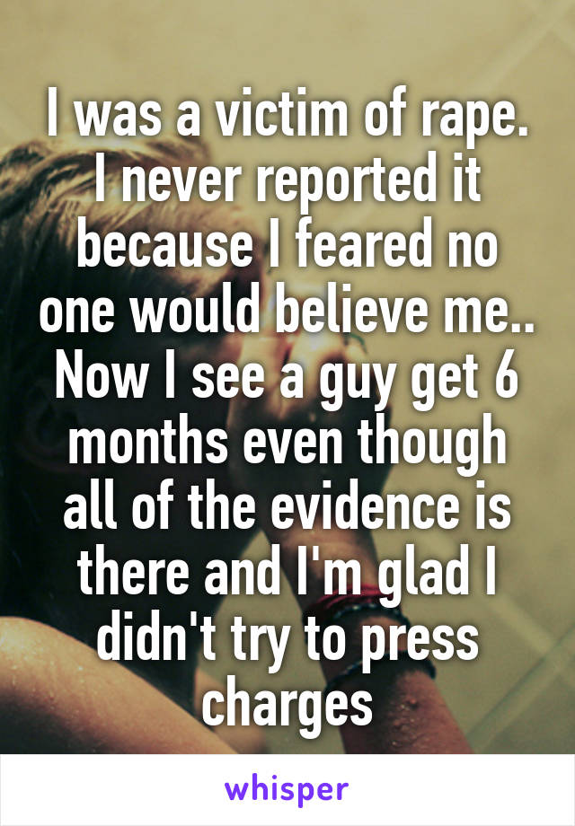 I was a victim of rape. I never reported it because I feared no one would believe me.. Now I see a guy get 6 months even though all of the evidence is there and I'm glad I didn't try to press charges