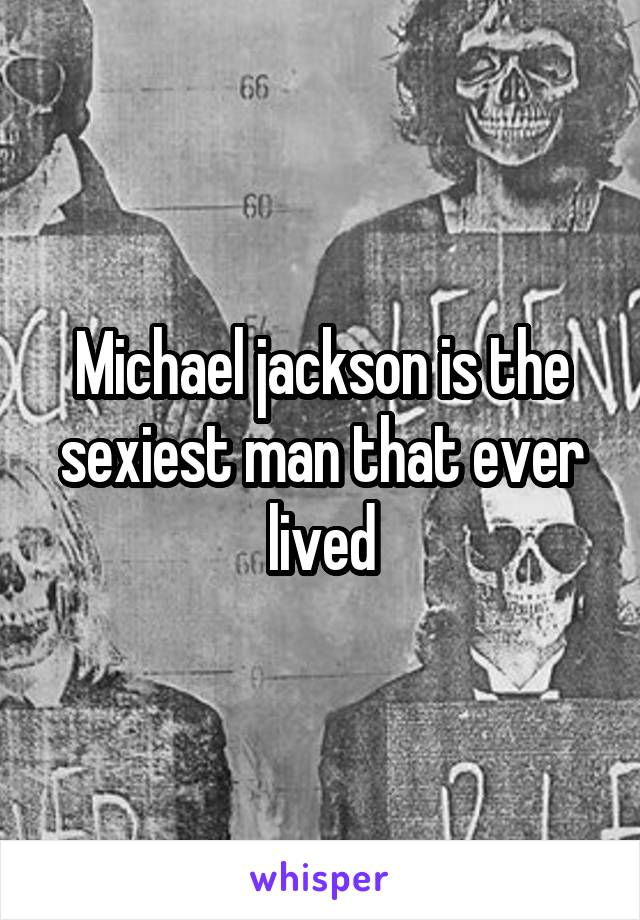 Michael jackson is the sexiest man that ever lived