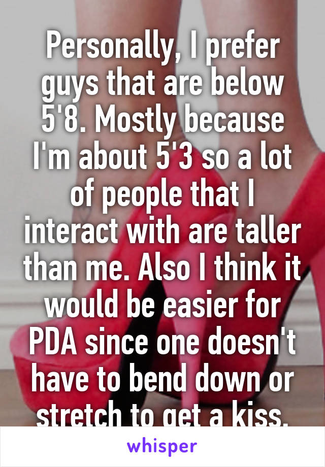 Personally, I prefer guys that are below 5'8. Mostly because I'm about 5'3 so a lot of people that I interact with are taller than me. Also I think it would be easier for PDA since one doesn't have to bend down or stretch to get a kiss.