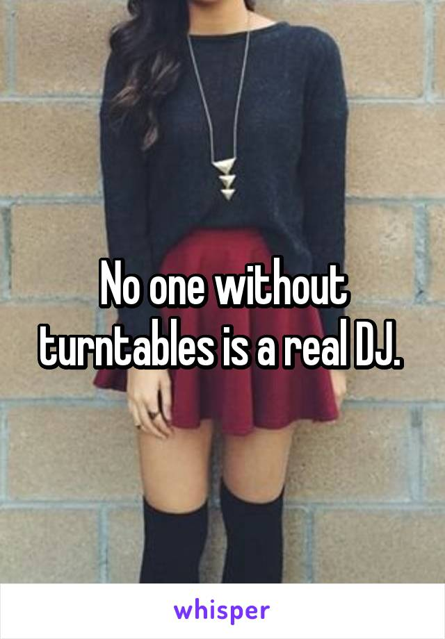 No one without turntables is a real DJ.
