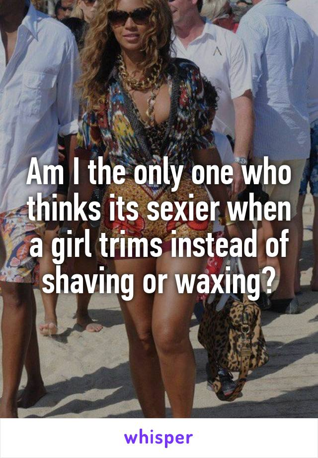 Am I the only one who thinks its sexier when a girl trims instead of shaving or waxing?