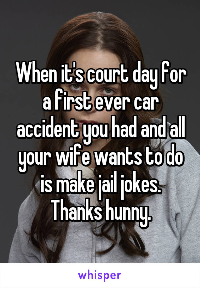 When it's court day for a first ever car accident you had and all your wife wants to do is make jail jokes. Thanks hunny.