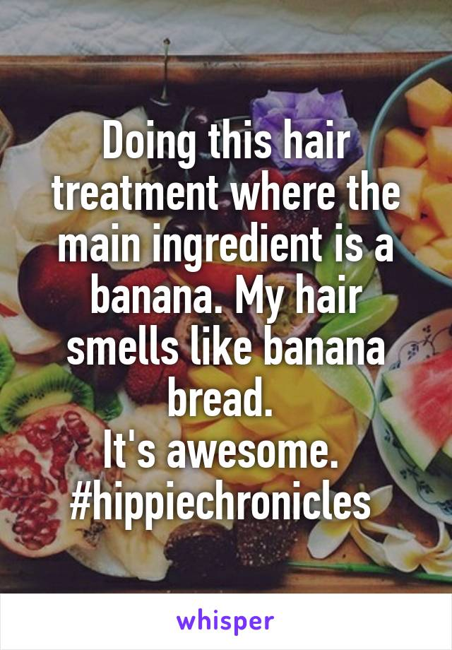 Doing this hair treatment where the main ingredient is a banana. My hair smells like banana bread.  It's awesome.  #hippiechronicles