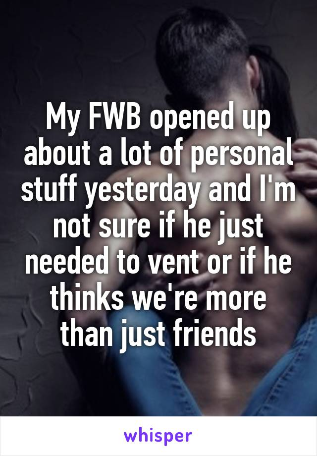 My FWB opened up about a lot of personal stuff yesterday and I'm not sure if he just needed to vent or if he thinks we're more than just friends