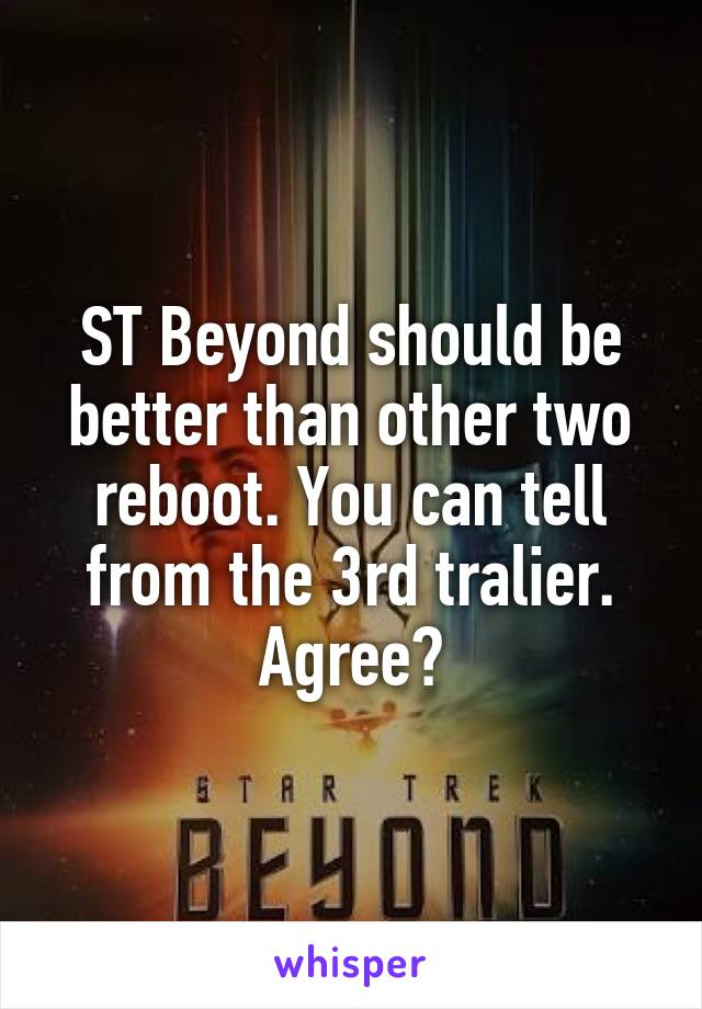 ST Beyond should be better than other two reboot. You can tell from the 3rd tralier. Agree?