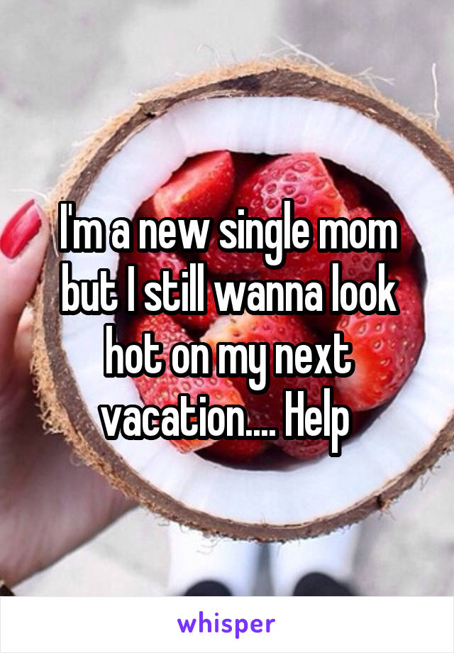 I'm a new single mom but I still wanna look hot on my next vacation.... Help