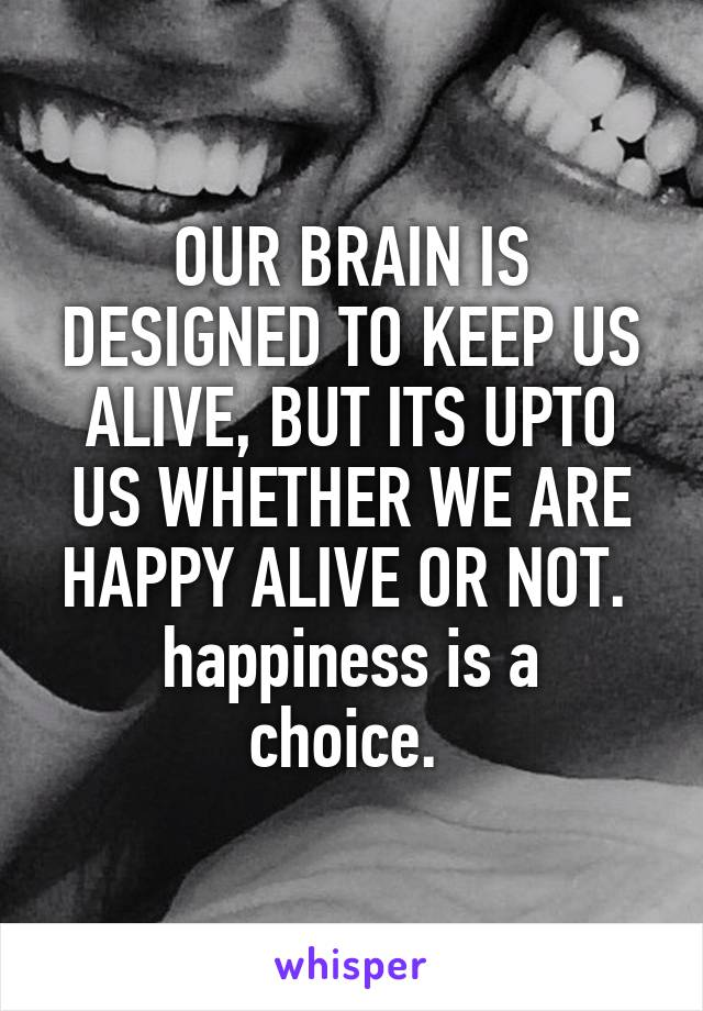 OUR BRAIN IS DESIGNED TO KEEP US ALIVE, BUT ITS UPTO US WHETHER WE ARE HAPPY ALIVE OR NOT.  happiness is a choice.