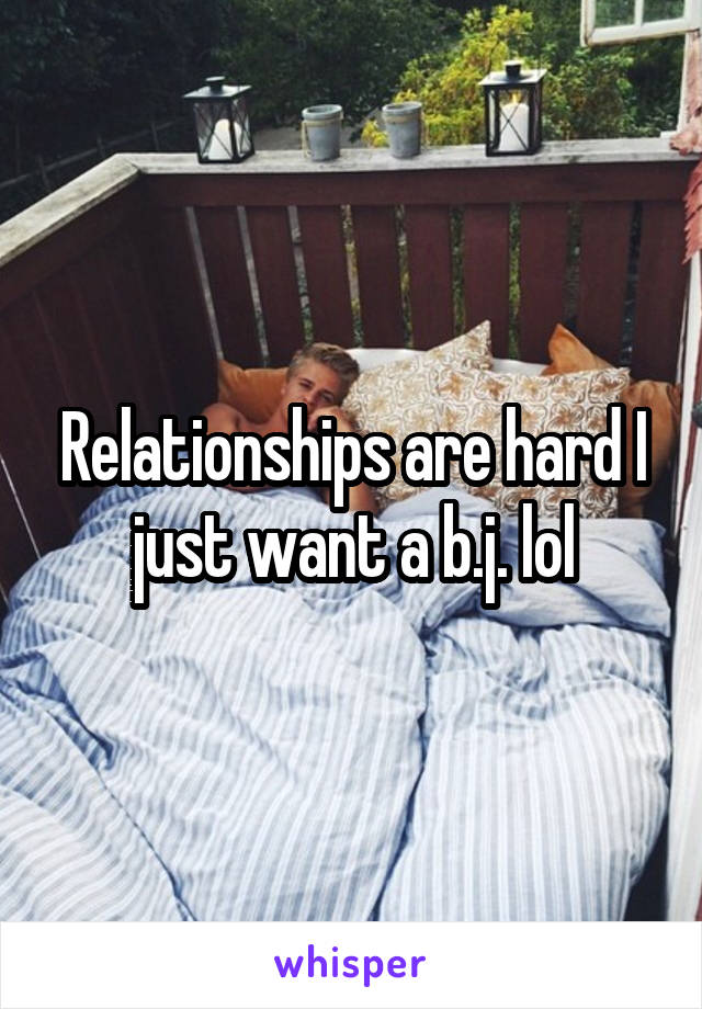 Relationships are hard I just want a b.j. lol