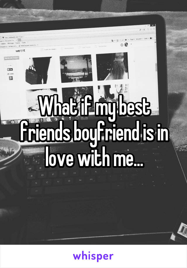 What if my best friends boyfriend is in love with me...