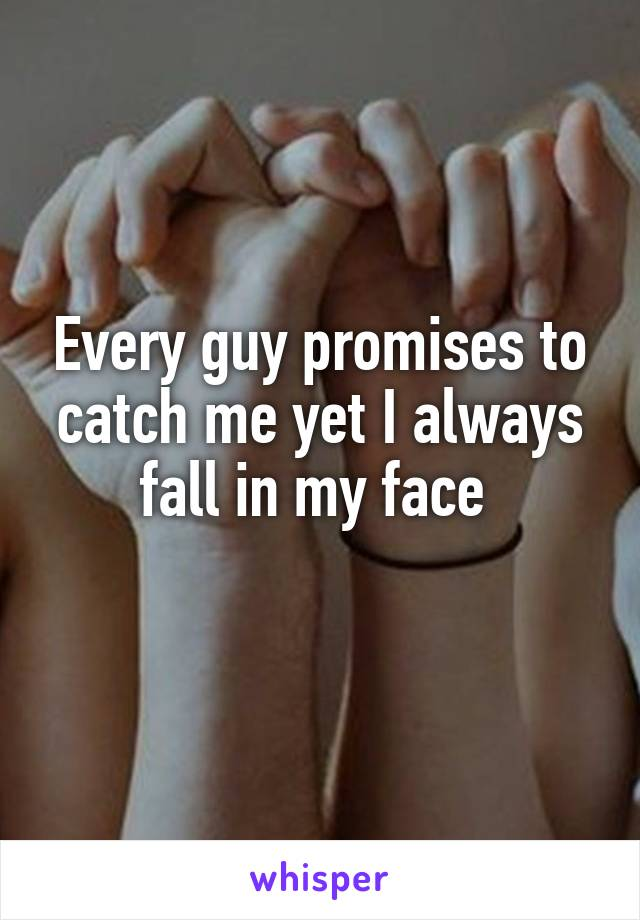 Every guy promises to catch me yet I always fall in my face