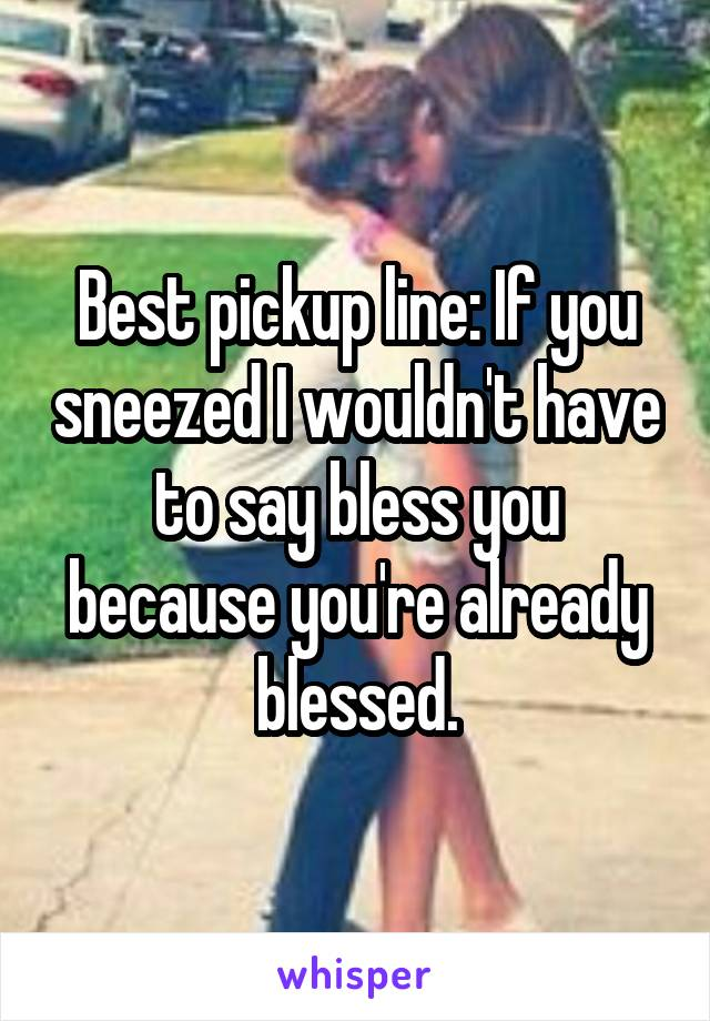 Best pickup line: If you sneezed I wouldn't have to say bless you because you're already blessed.