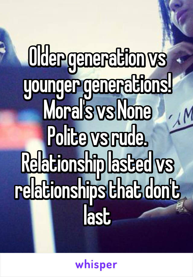 Older generation vs younger generations! Moral's vs None Polite vs rude. Relationship lasted vs relationships that don't last