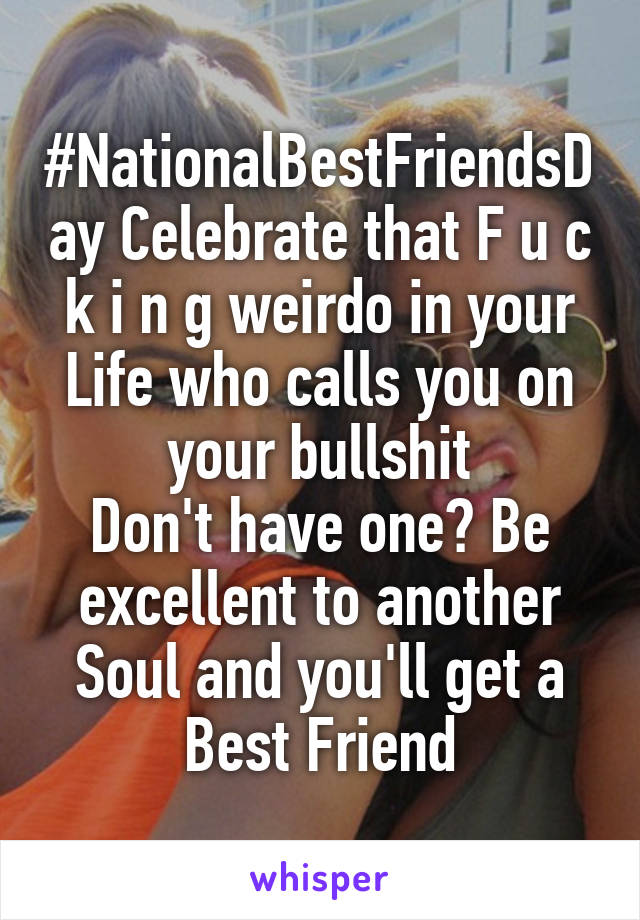 #NationalBestFriendsDay Celebrate that F u c k i n g weirdo in your Life who calls you on your bullshit Don't have one? Be excellent to another Soul and you'll get a Best Friend