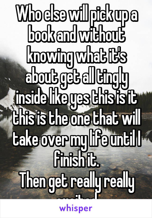 Who else will pick up a book and without knowing what it's about get all tingly inside like yes this is it this is the one that will take over my life until I finish it. Then get really really excited
