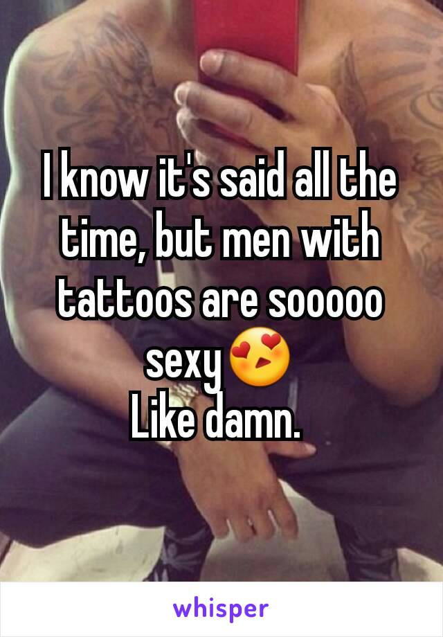 I know it's said all the time, but men with tattoos are sooooo sexy😍 Like damn.