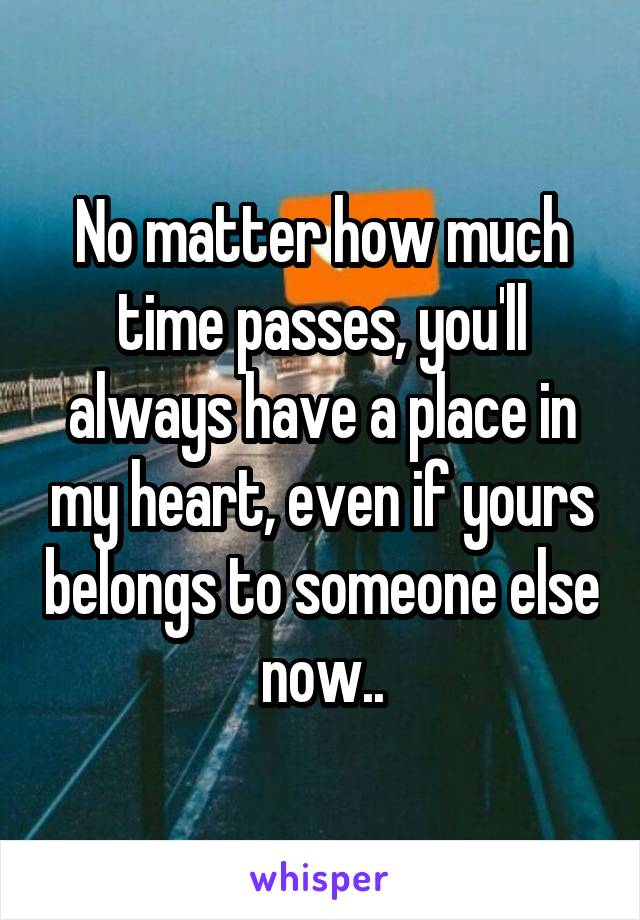 No matter how much time passes, you'll always have a place in my heart, even if yours belongs to someone else now..