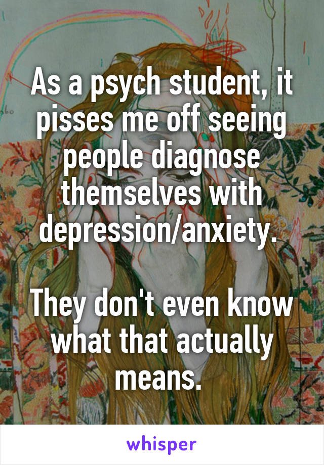 As a psych student, it pisses me off seeing people diagnose themselves with depression/anxiety.   They don't even know what that actually means.