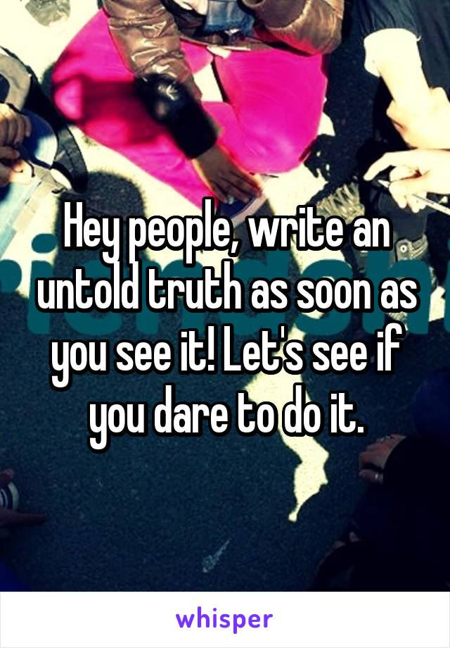 Hey people, write an untold truth as soon as you see it! Let's see if you dare to do it.