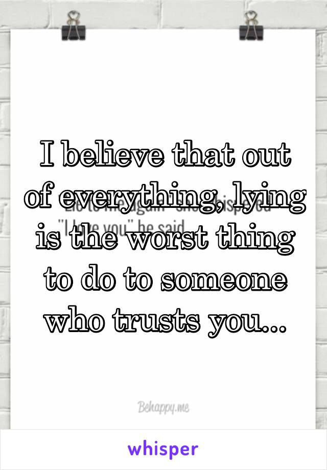 I believe that out of everything, lying is the worst thing to do to someone who trusts you...
