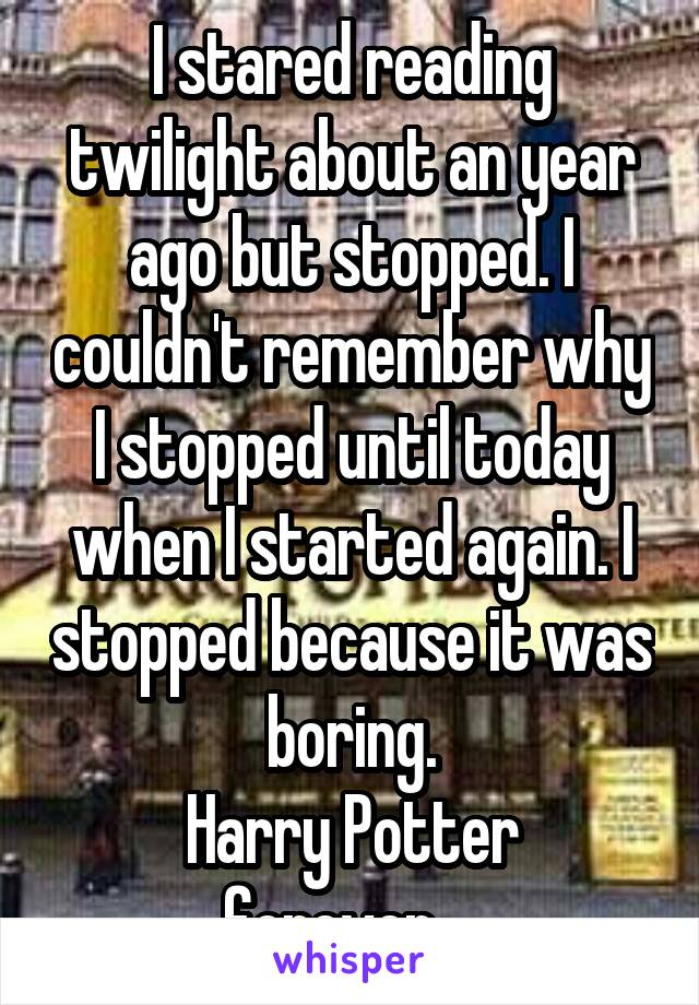 I stared reading twilight about an year ago but stopped. I couldn't remember why I stopped until today when I started again. I stopped because it was boring. Harry Potter forever....