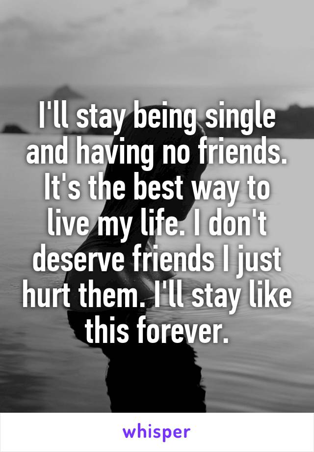 I'll stay being single and having no friends. It's the best way to live my life. I don't deserve friends I just hurt them. I'll stay like this forever.