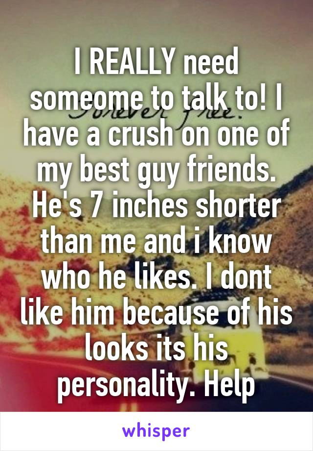 I REALLY need someome to talk to! I have a crush on one of my best guy friends. He's 7 inches shorter than me and i know who he likes. I dont like him because of his looks its his personality. Help