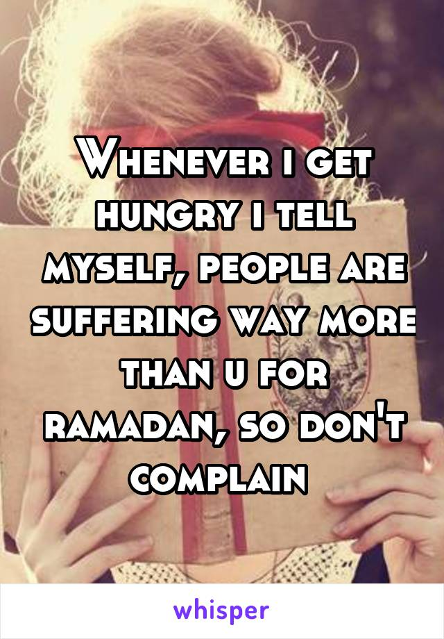 Whenever i get hungry i tell myself, people are suffering way more than u for ramadan, so don't complain