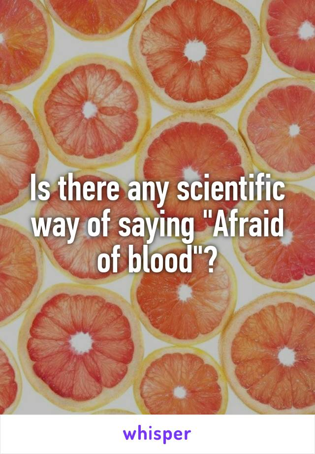 """Is there any scientific way of saying """"Afraid of blood""""?"""