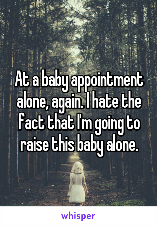 At a baby appointment alone, again. I hate the fact that I'm going to raise this baby alone.