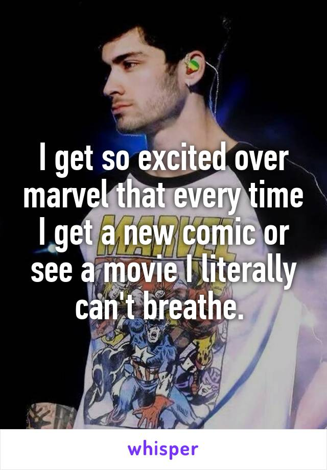 I get so excited over marvel that every time I get a new comic or see a movie I literally can't breathe.